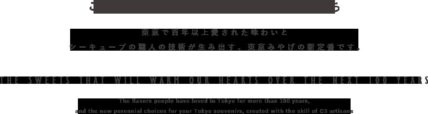 これからの百年を紡ぐ、お菓子たち 東京で百年以上愛された味わいとシーキューブの職人の技術が生み出す、東京みやげの新定番です。